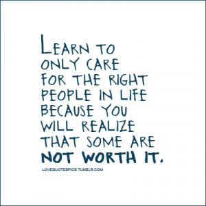 Learn to only care for the right people in life because you will ...