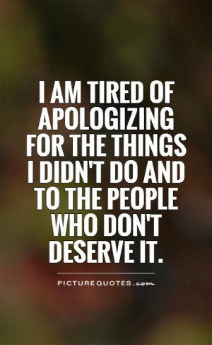 am tired of apologizing for the things I didn't do and to the people ...