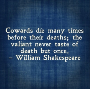 ... deaths the valiant never taste of death but once william shakespeare