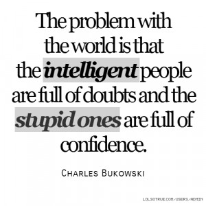 The problem with the world is that the intelligent people are full of ...