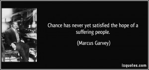 ... never yet satisfied the hope of a suffering people. - Marcus Garvey