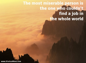 The most miserable person is the one who couldn't find a job in the ...