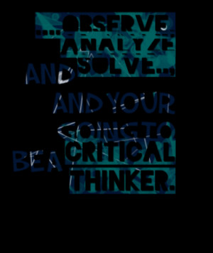 observe, analyze and solve.., and your going to be a critical thinker ...