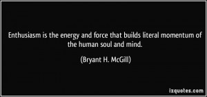 ... builds literal momentum of the human soul and mind. - Bryant H. McGill
