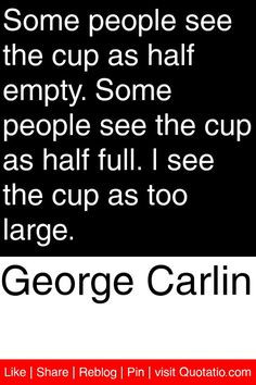 ... cup as half empty. Some people see the cup as half full. I see the cup