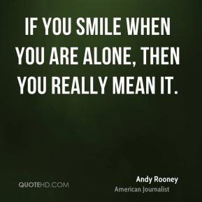 If you smile when you are alone, then you really mean it.