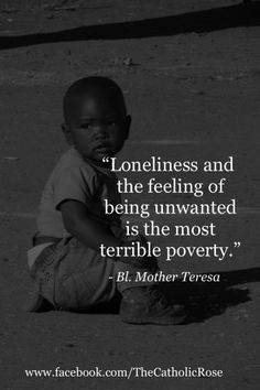 Mother Teresa-On Loneliness and being unwanted More
