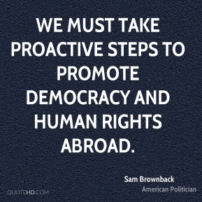 Sam Brownback - We must take proactive steps to promote democracy and ...