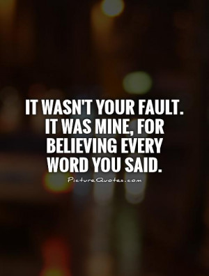 ... fault. It was mine, for believing every word you said Picture Quote #1