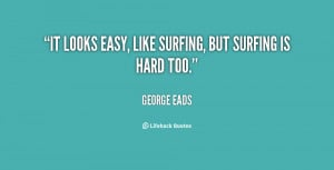 """It looks easy, like surfing, but surfing is hard too."""""""