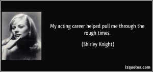 ... acting career helped pull me through the rough times. - Shirley Knight