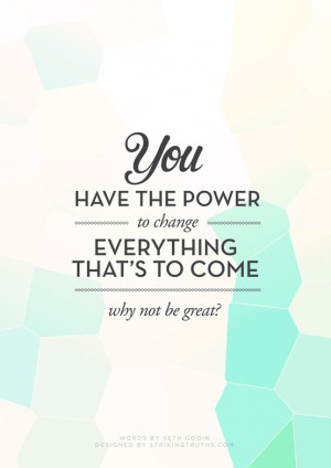 you have the power to change everything that s to come why not be ...