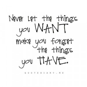 Always be thankful for what you already have