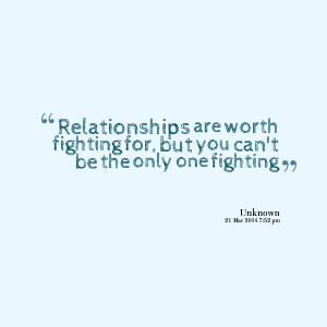 Quotes Picture: relationships are worth fighting for, but you can't be ...