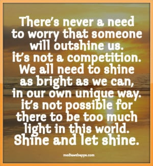 . We all need to shine as bright as we can, in our own unique ...