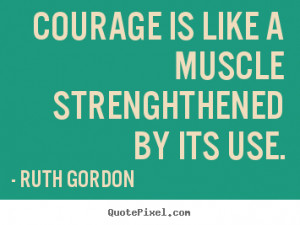 Quotes about motivational - Courage is like a muscle strenghthened by ...