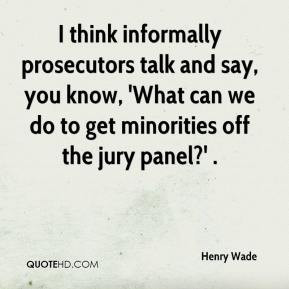 Henry Wade - I think informally prosecutors talk and say, you know ...