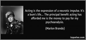Acting is the expression of a neurotic impulse. It's a bum's life ...