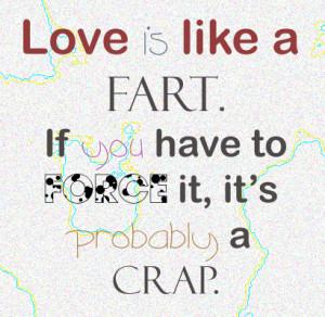 Love is like a fart.