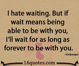 hate waiting. But if wait means being able to be with you, I'll wait ...