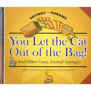 ... the Cat Out of the Bag! (and Other Crazy Animal Sayings) (Sayings