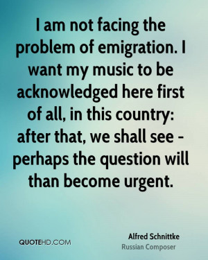 am not facing the problem of emigration. I want my music to be ...