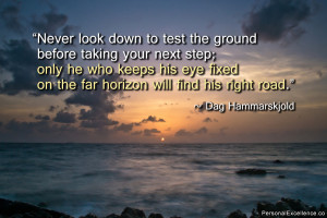 Never look down to test the ground before taking your next step; only ...