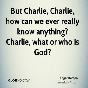 Edgar Bergen But Charlie Charlie how can we ever really know