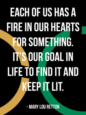 Each of us has a fire in our hearts for something. It's our goal in ...