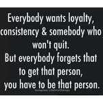 Everybody wants loyalty, consistency & someone who won't quit. But ...