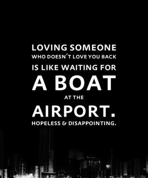 Loving someone who doesn't love you back is like waiting for a boat at ...
