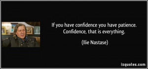 If you have confidence you have patience. Confidence, that is ...