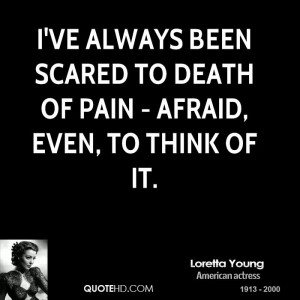 ve always been scared to death of pain - afraid, even, to think of ...