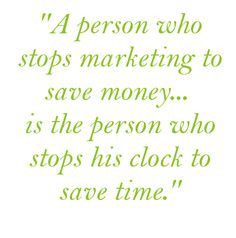 person who stops marketing to save money...is the person who stops ...