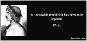 But meanwhile time flies; it flies never to be regained. - Virgil