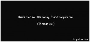 have died so little today, friend, forgive me. - Thomas Lux