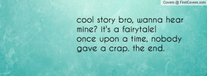 cool story bro, wanna hear mine? it's a fairytale! once upon a time ...