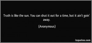 Truth is like the sun. You can shut it out for a time, but it ain't ...