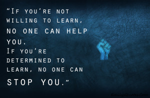 If you're not willing to learn, no one can help you. If you're ...