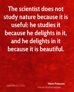 The scientist does not study nature because it is useful; he studies ...
