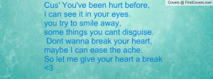 Cus' You've been hurt before, I can see it in your eyes. you try to ...