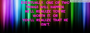 ... happen.He'll realize you're worth it, OrYou'll realize that he isn't