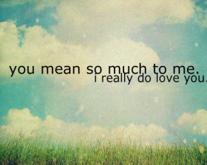 You mean so much to me. I really do love you