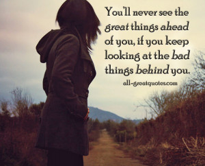 ... great things ahead of you, if you keep looking at the bad things