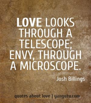 Love looks through a telescope; envy, through a microscope.