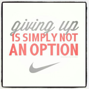 up is simply not an option. Nike!Nike Quotes, Life, Sports, Giving Up ...