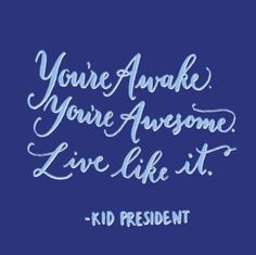 You're awake. You're awesome. Live like it. Kid president quote