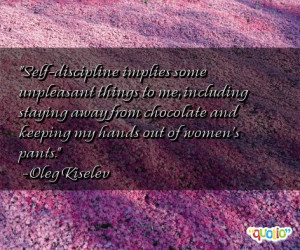 Self -discipline implies some unpleasant things to me, including ...