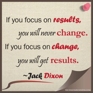 ... You Focus On Results You Will Never Change Pictures Never Change Quote