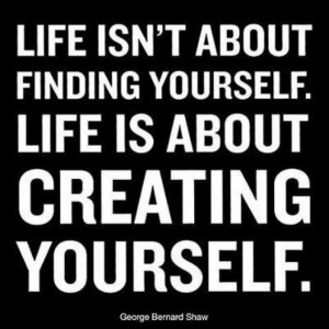 Life Is Not About Finding Yourself Life Is About Creating Yourself ...